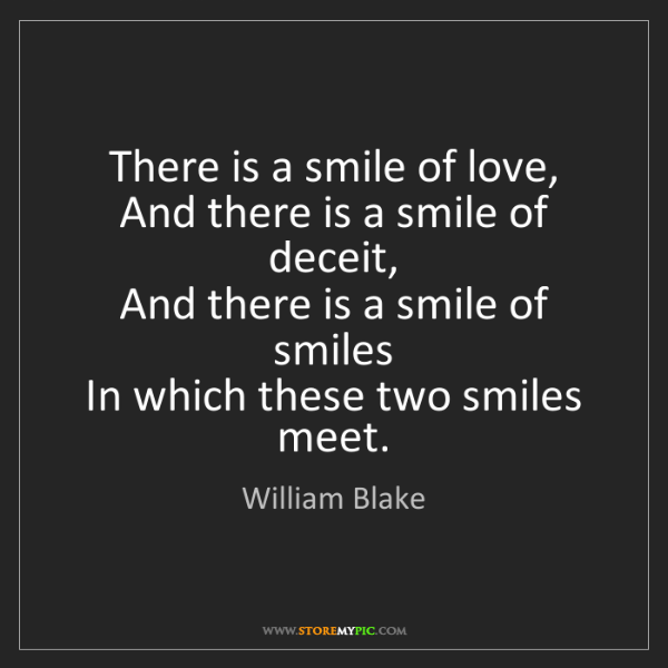William Blake: There is a smile of love,   And there is a smile of deceit,...