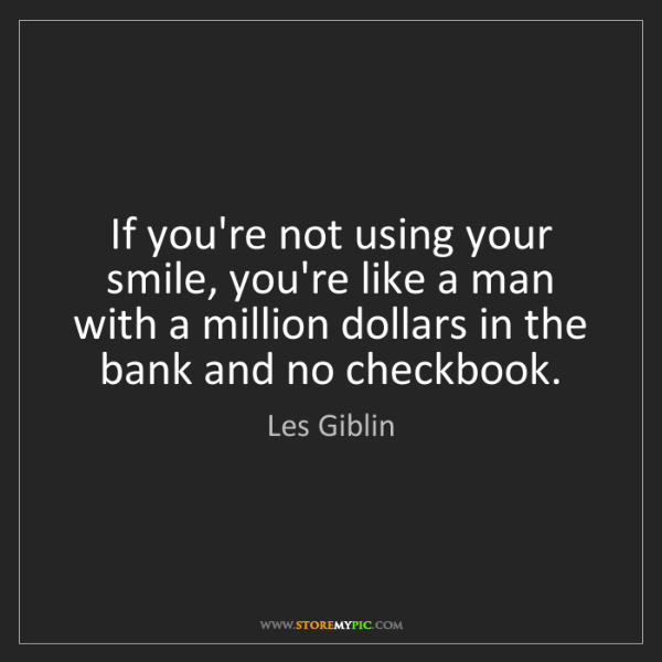 Les Giblin: If you're not using your smile, you're like a man with...