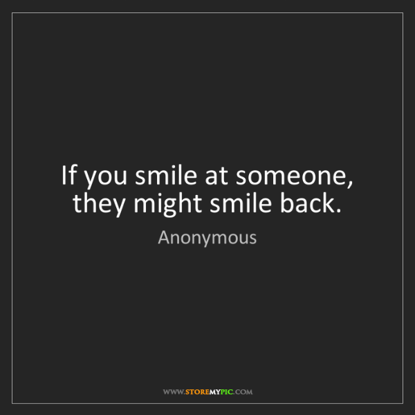 Anonymous: If you smile at someone, they might smile back.