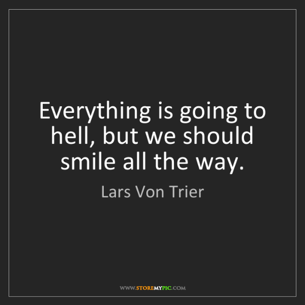 Lars Von Trier: Everything is going to hell, but we should smile all...