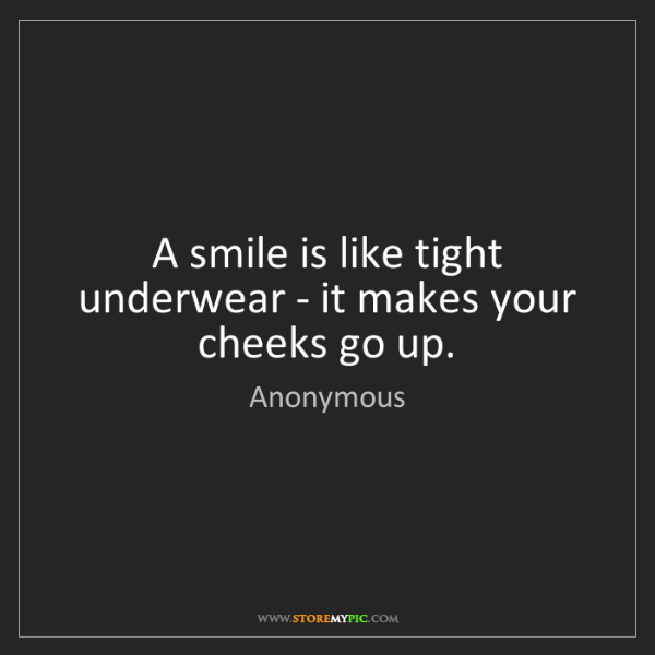 Anonymous: A smile is like tight underwear - it makes your cheeks...