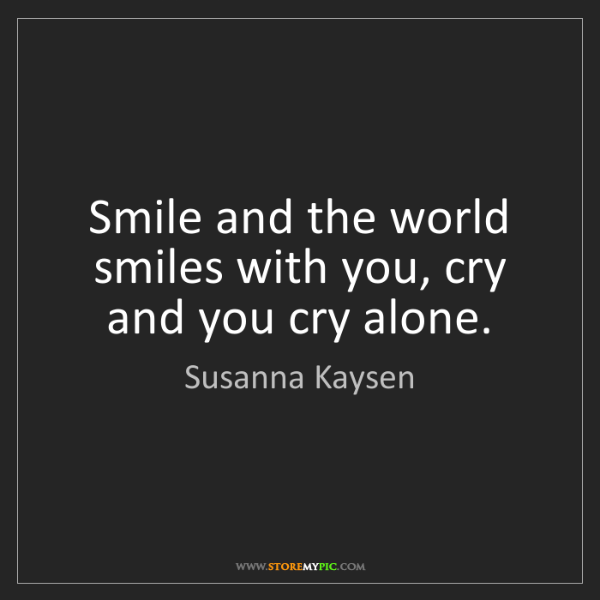 Susanna Kaysen: Smile and the world smiles with you, cry and you cry...