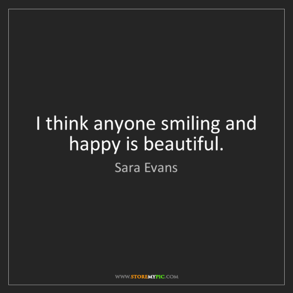Sara Evans: I think anyone smiling and happy is beautiful.
