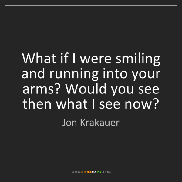 Jon Krakauer: What if I were smiling and running into your arms? Would...