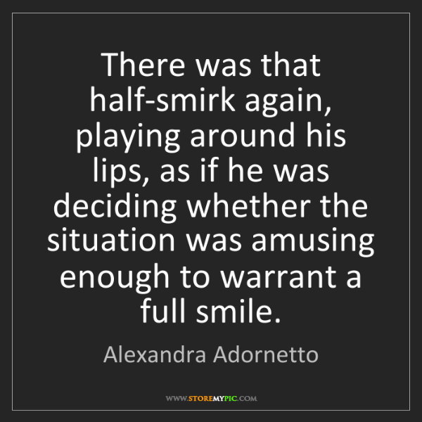 Alexandra Adornetto: There was that half-smirk again, playing around his lips,...