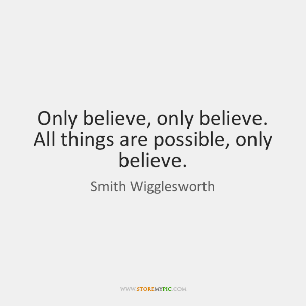 Only believe, only believe. All things are possible, only believe.