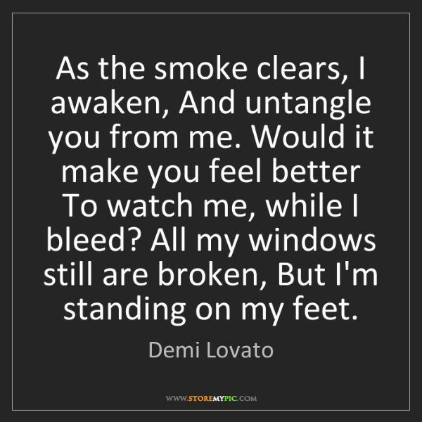 Demi Lovato: As the smoke clears, I awaken, And untangle you from...