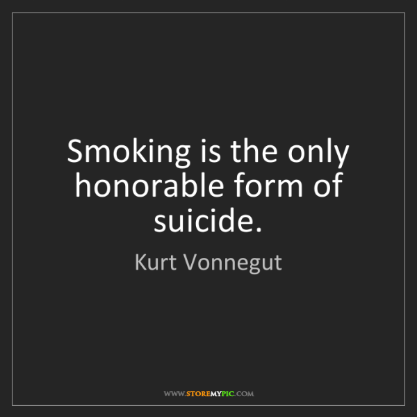 Kurt Vonnegut: Smoking is the only honorable form of suicide.