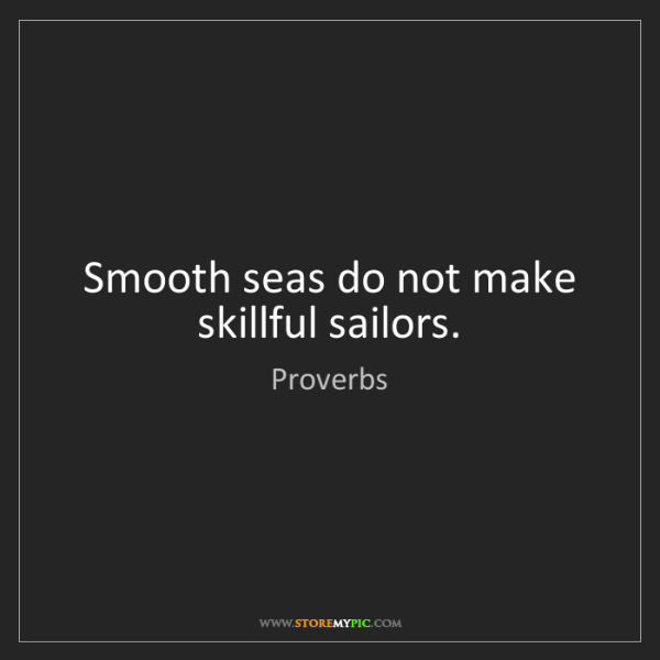 Proverbs: Smooth seas do not make skillful sailors.