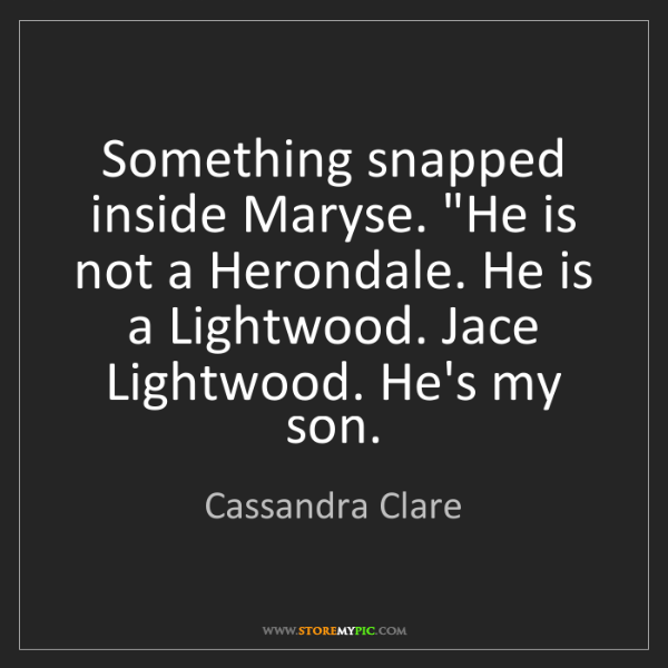 """Cassandra Clare: Something snapped inside Maryse. """"He is not a Herondale...."""