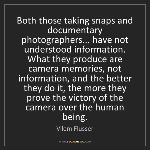 Vilem Flusser: Both those taking snaps and documentary photographers......