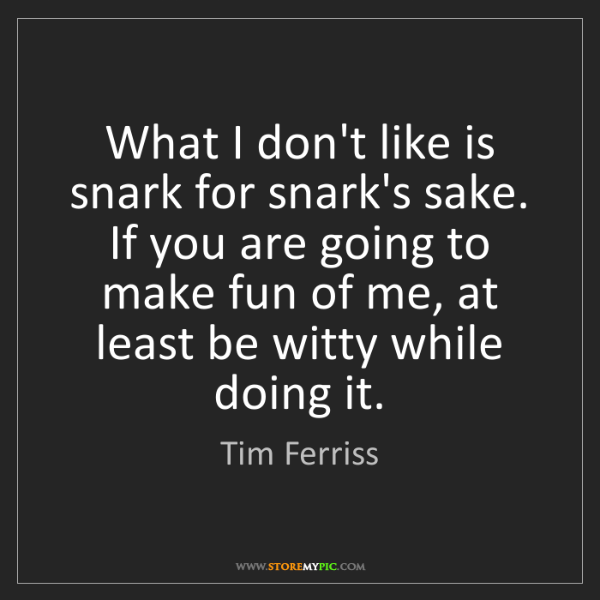 Tim Ferriss: What I don't like is snark for snark's sake. If you are...