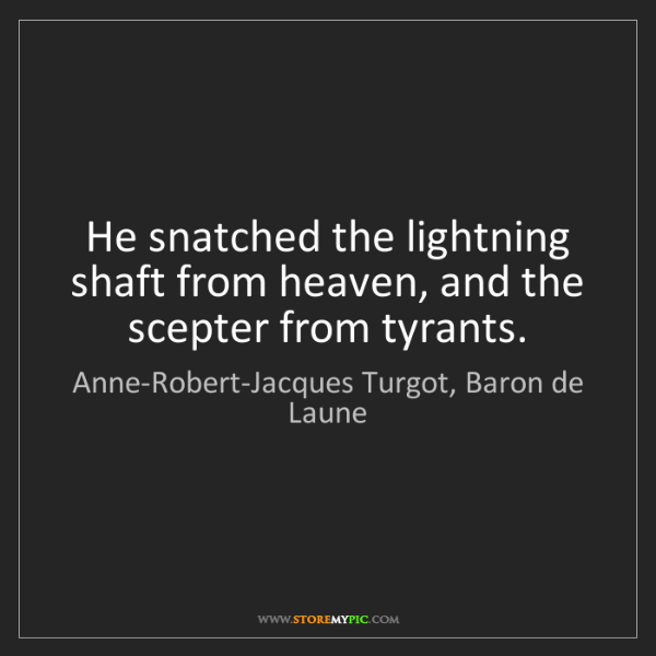 Anne-Robert-Jacques Turgot, Baron de Laune: He snatched the lightning shaft from heaven, and the...