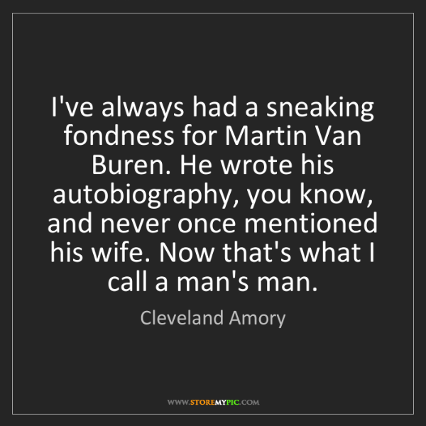 Cleveland Amory: I've always had a sneaking fondness for Martin Van Buren....