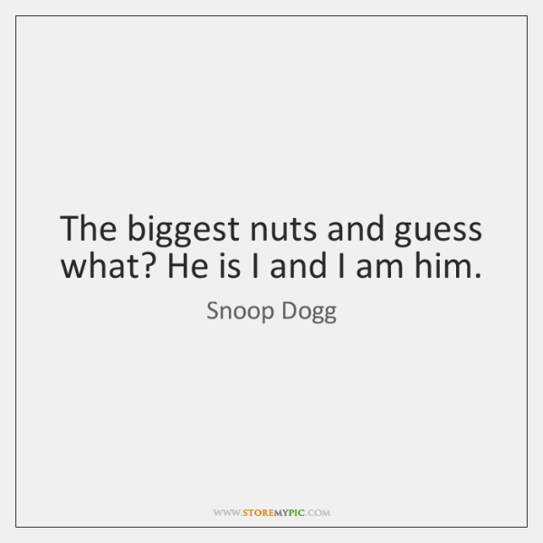 The biggest nuts and guess what? He is I and I am ...