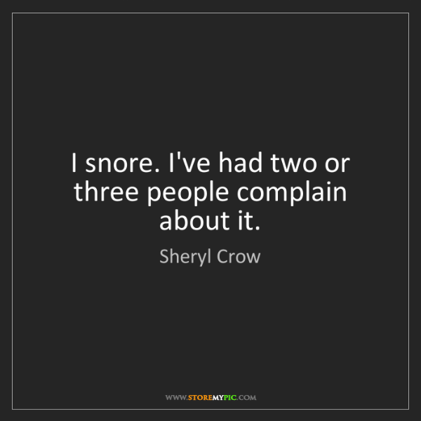 Sheryl Crow: I snore. I've had two or three people complain about...