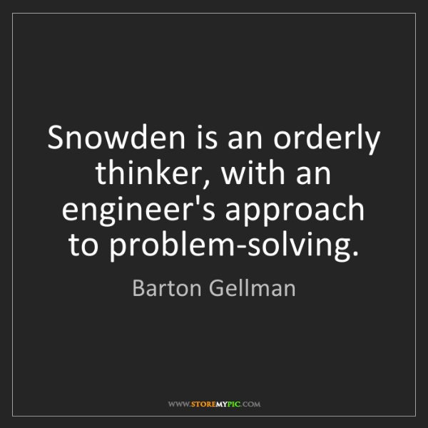 Barton Gellman: Snowden is an orderly thinker, with an engineer's approach...