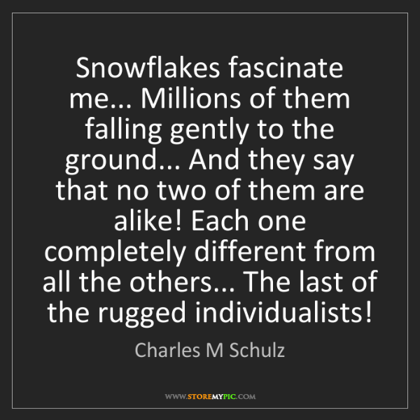 Charles M Schulz: Snowflakes fascinate me... Millions of them falling gently...