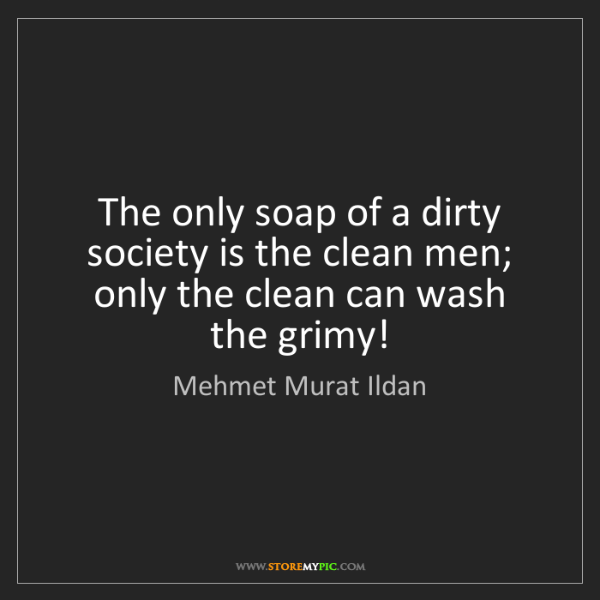 Mehmet Murat Ildan: The only soap of a dirty society is the clean men; only...