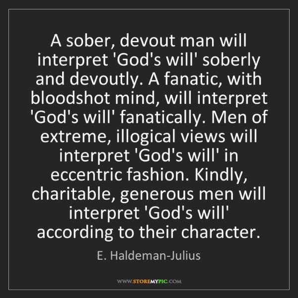 E. Haldeman-Julius: A sober, devout man will interpret 'God's will' soberly...