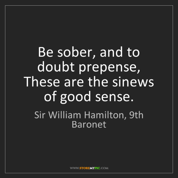 Sir William Hamilton, 9th Baronet: Be sober, and to doubt prepense, These are the sinews...