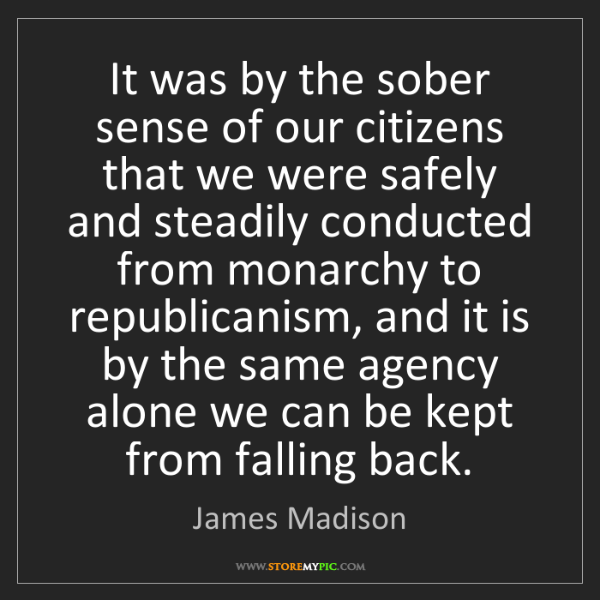 James Madison: It was by the sober sense of our citizens that we were...