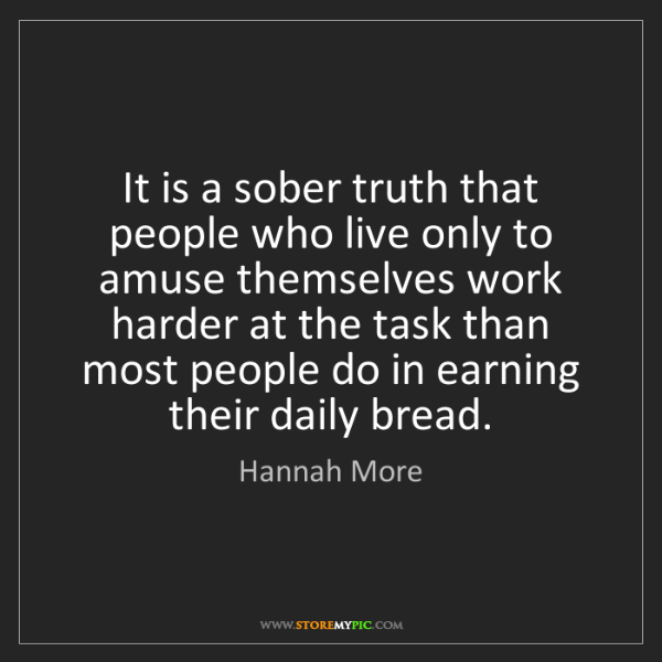 Hannah More: It is a sober truth that people who live only to amuse...