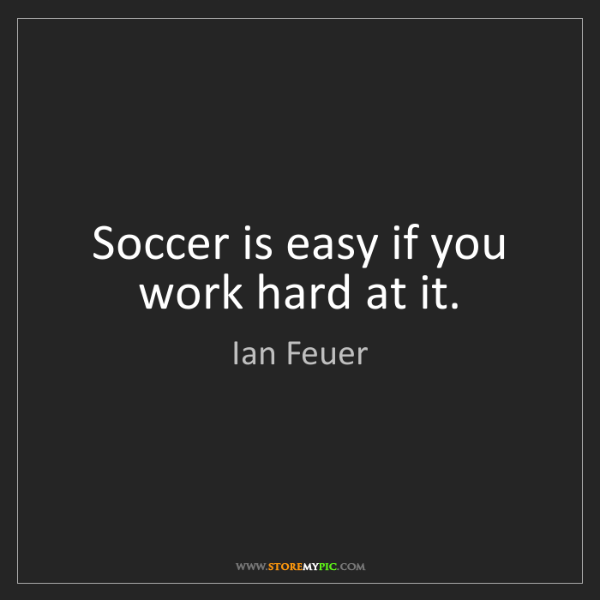 Ian Feuer: Soccer is easy if you work hard at it.