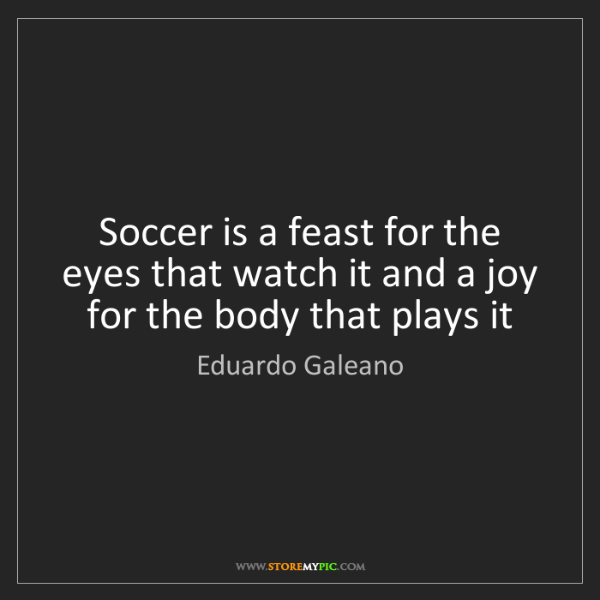 Eduardo Galeano: Soccer is a feast for the eyes that watch it and a joy...