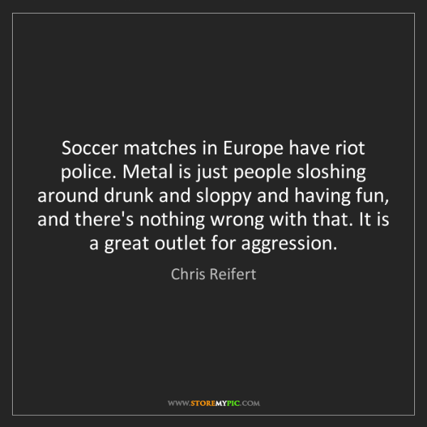 Chris Reifert: Soccer matches in Europe have riot police. Metal is just...