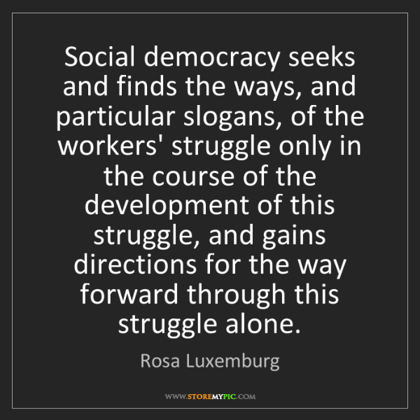Rosa Luxemburg: Social democracy seeks and finds the ways, and particular...