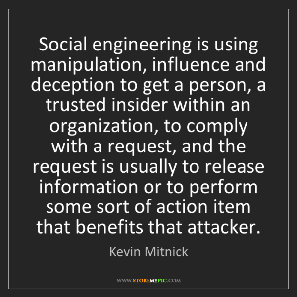 Kevin Mitnick: Social engineering is using manipulation, influence and...