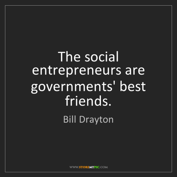 Bill Drayton: The social entrepreneurs are governments' best friends.