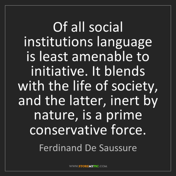 Ferdinand De Saussure: Of all social institutions language is least amenable...