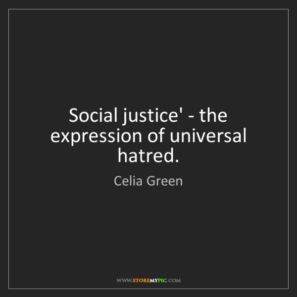 Celia Green: Social justice' - the expression of universal hatred.