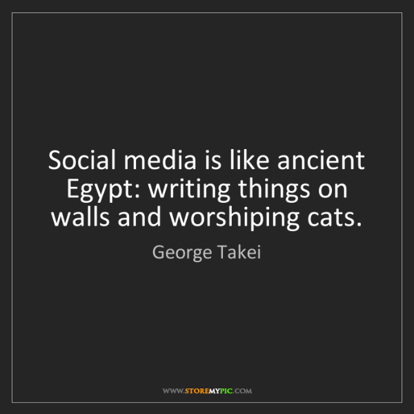 George Takei: Social media is like ancient Egypt: writing things on...