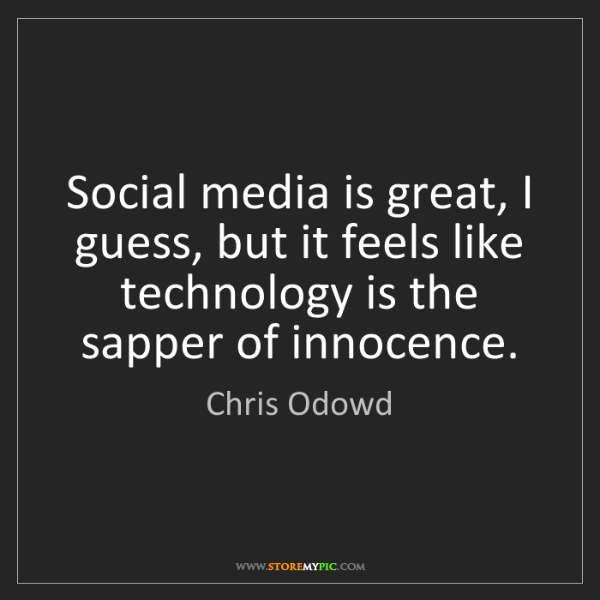 Chris Odowd: Social media is great, I guess, but it feels like technology...