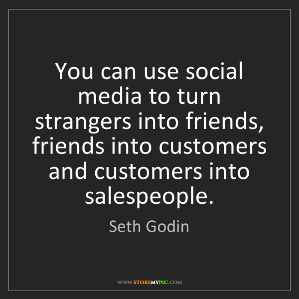 Seth Godin: You can use social media to turn strangers into friends,...
