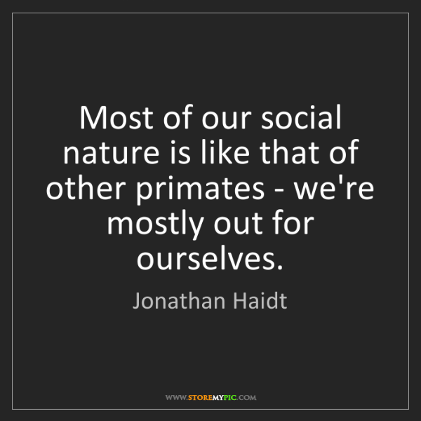 Jonathan Haidt: Most of our social nature is like that of other primates...
