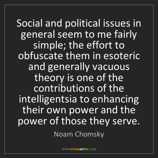 Noam Chomsky: Social and political issues in general seem to me fairly...