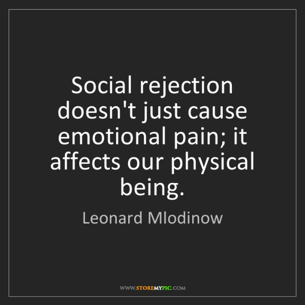 Leonard Mlodinow: Social rejection doesn't just cause emotional pain; it...