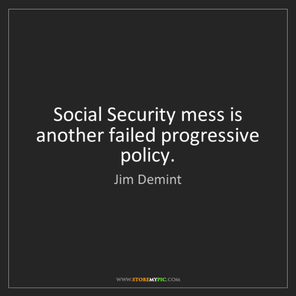 Jim Demint: Social Security mess is another failed progressive policy.