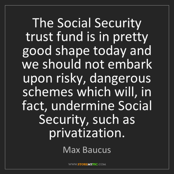 Max Baucus: The Social Security trust fund is in pretty good shape...