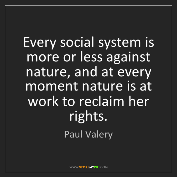 Paul Valery: Every social system is more or less against nature, and...