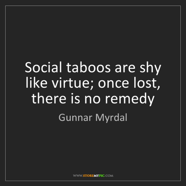 Gunnar Myrdal: Social taboos are shy like virtue; once lost, there is...