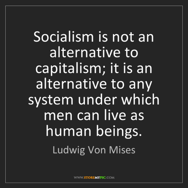 Ludwig Von Mises: Socialism is not an alternative to capitalism; it is...