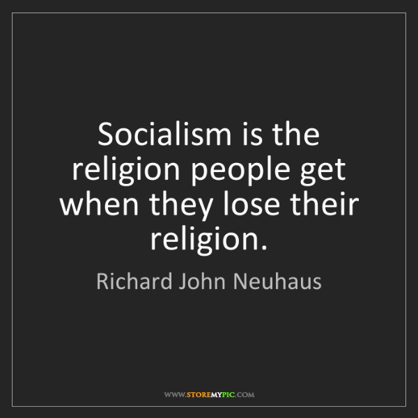Richard John Neuhaus: Socialism is the religion people get when they lose their...