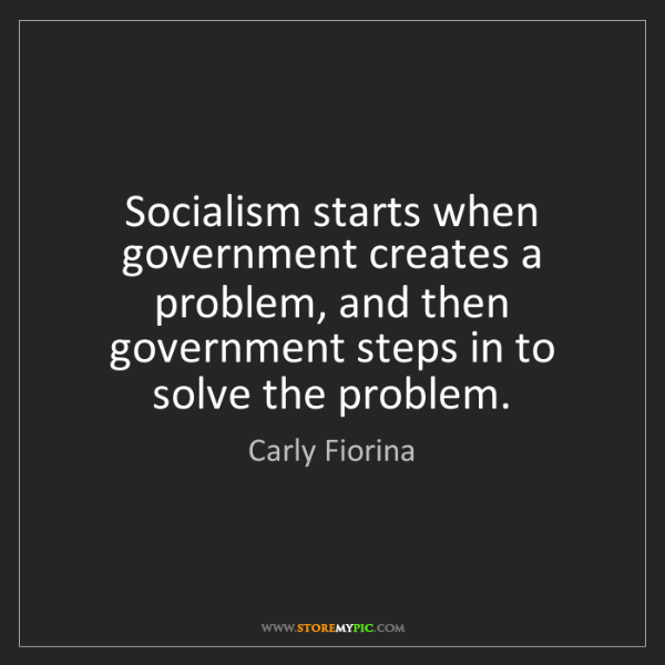 Carly Fiorina: Socialism starts when government creates a problem, and...