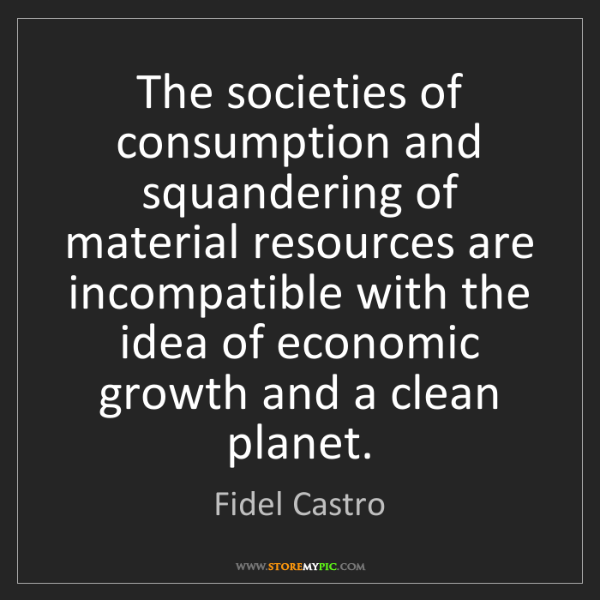 Fidel Castro: The societies of consumption and squandering of material...