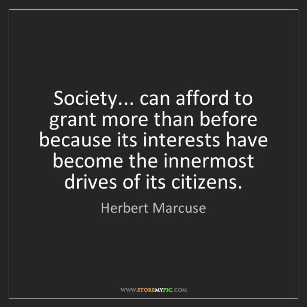 Herbert Marcuse: Society... can afford to grant more than before because...